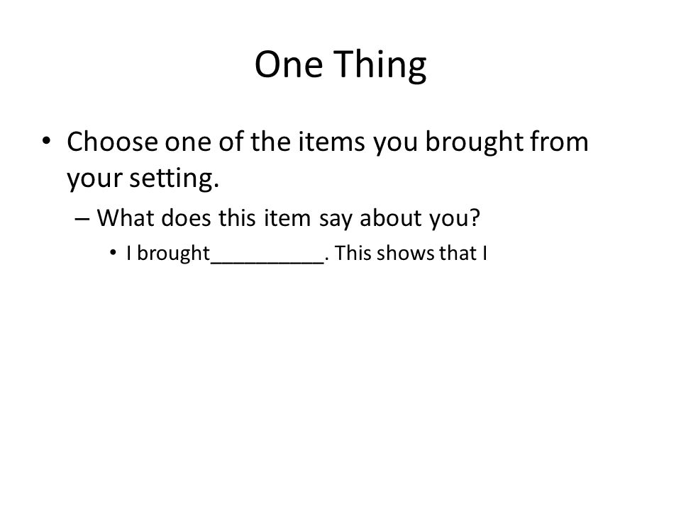 One Thing Choose one of the items you brought from your setting.