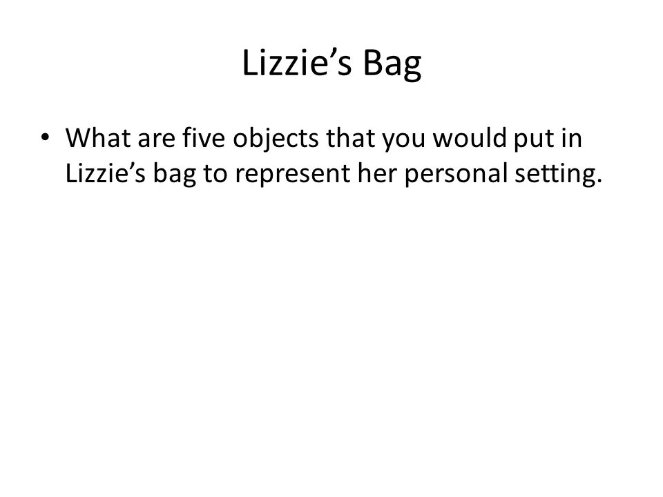 Lizzie's Bag What are five objects that you would put in Lizzie's bag to represent her personal setting.