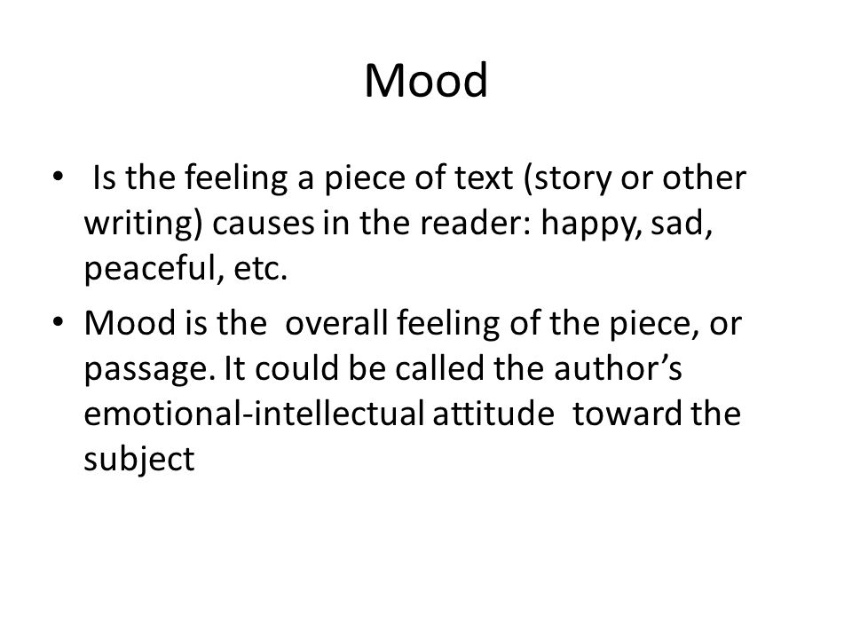 Mood Is the feeling a piece of text (story or other writing) causes in the reader: happy, sad, peaceful, etc.
