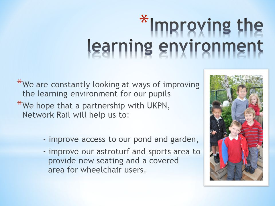 * We are constantly looking at ways of improving the learning environment for our pupils * We hope that a partnership with UKPN, Network Rail will help us to: - improve access to our pond and garden, - improve our astroturf and sports area to provide new seating and a covered area for wheelchair users.