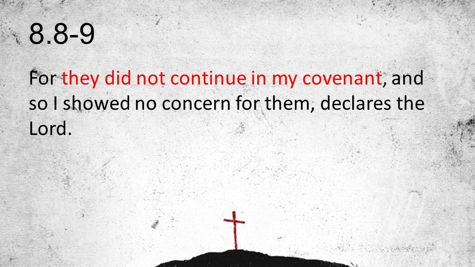 8.8-9 For they did not continue in my covenant, and so I showed no concern for them, declares the Lord.