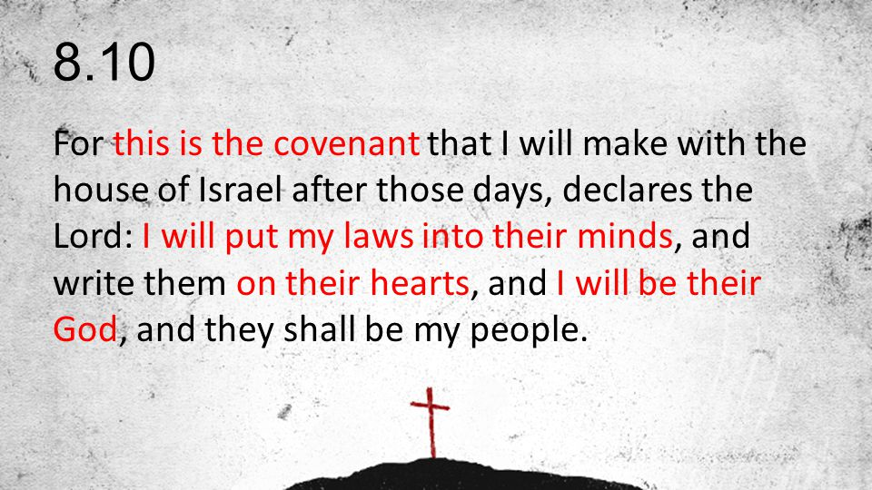 8.10 For this is the covenant that I will make with the house of Israel after those days, declares the Lord: I will put my laws into their minds, and write them on their hearts, and I will be their God, and they shall be my people.