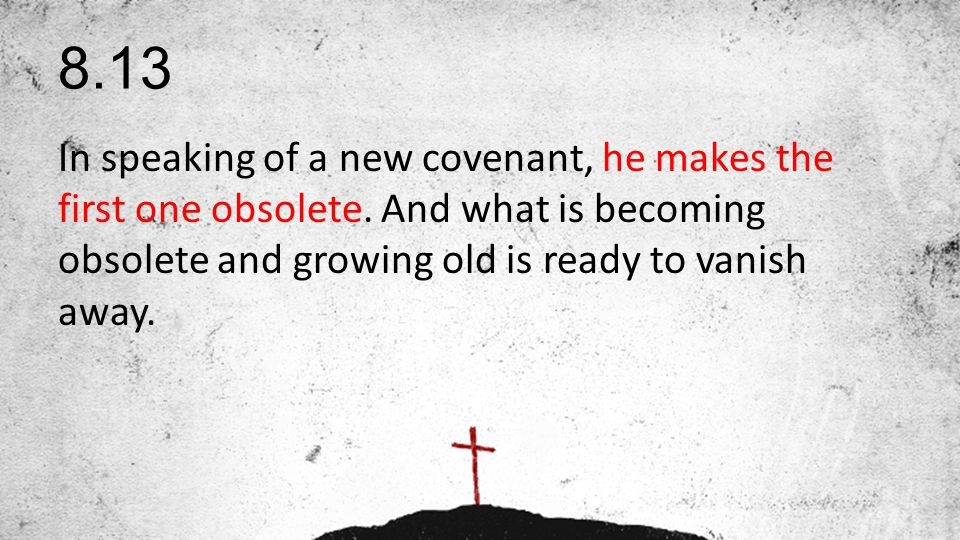 8.13 In speaking of a new covenant, he makes the first one obsolete.
