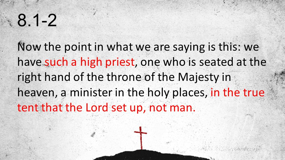 8.1-2 Now the point in what we are saying is this: we have such a high priest, one who is seated at the right hand of the throne of the Majesty in heaven, a minister in the holy places, in the true tent that the Lord set up, not man.
