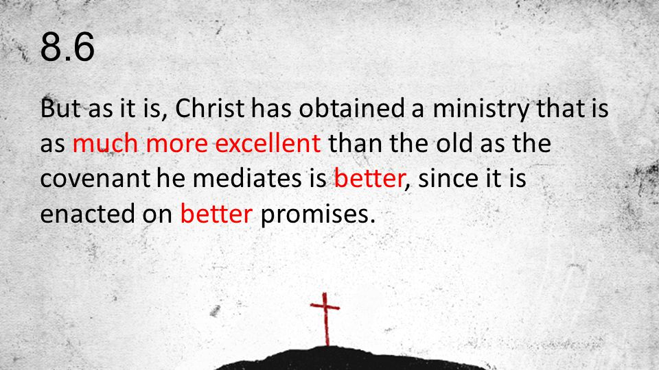 8.6 But as it is, Christ has obtained a ministry that is as much more excellent than the old as the covenant he mediates is better, since it is enacted on better promises.