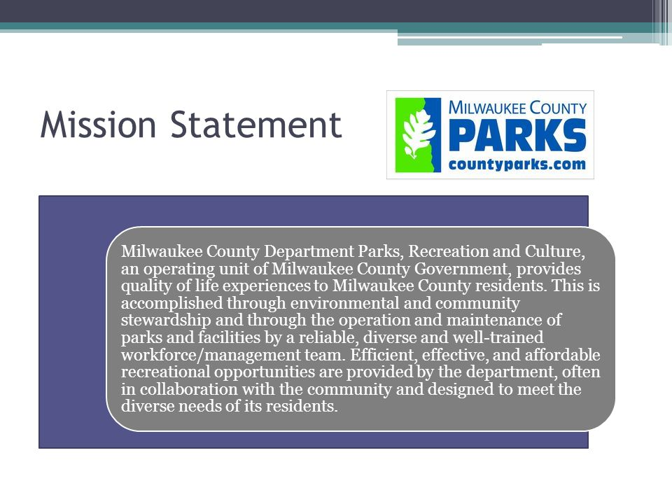 Mission Statement Milwaukee County Department Parks, Recreation and Culture, an operating unit of Milwaukee County Government, provides quality of life experiences to Milwaukee County residents.
