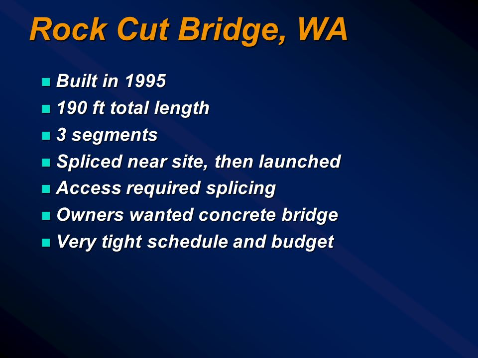Rock Cut Bridge, WA n Built in 1995 n 190 ft total length n 3 segments n Spliced near site, then launched n Access required splicing n Owners wanted concrete bridge n Very tight schedule and budget