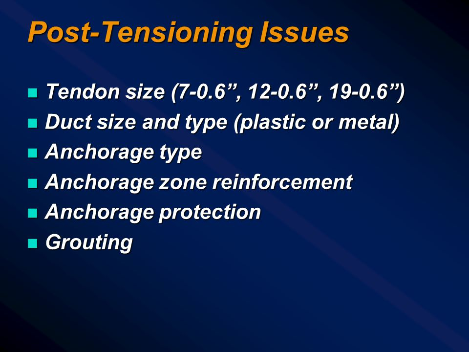 Post-Tensioning Issues n Tendon size (7-0.6 , 12-0.6 , 19-0.6 ) n Duct size and type (plastic or metal) n Anchorage type n Anchorage zone reinforcement n Anchorage protection n Grouting