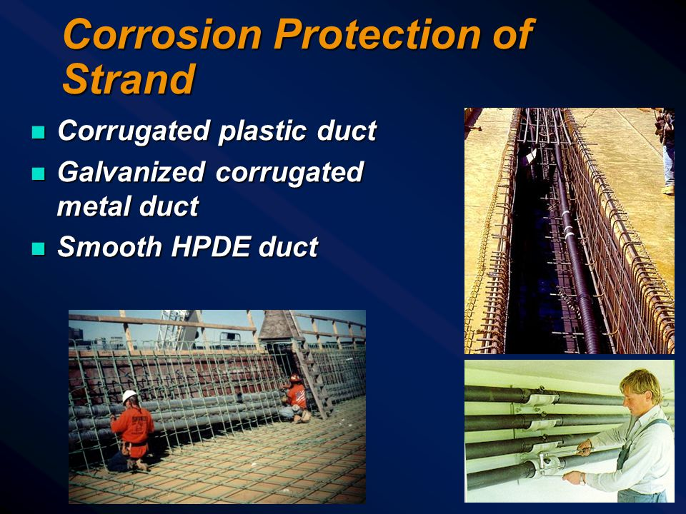 Corrosion Protection of Strand n Corrugated plastic duct n Galvanized corrugated metal duct n Smooth HPDE duct