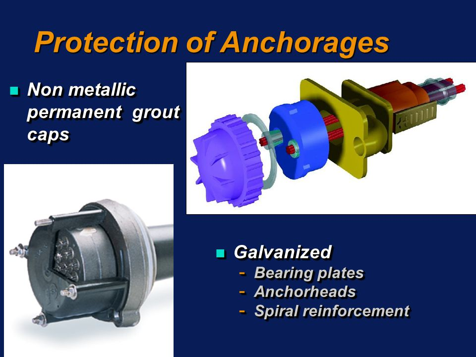 Protection of Anchorages n Non metallic permanent grout caps n Galvanized - Bearing plates - Anchorheads - Spiral reinforcement n Galvanized - Bearing plates - Anchorheads - Spiral reinforcement