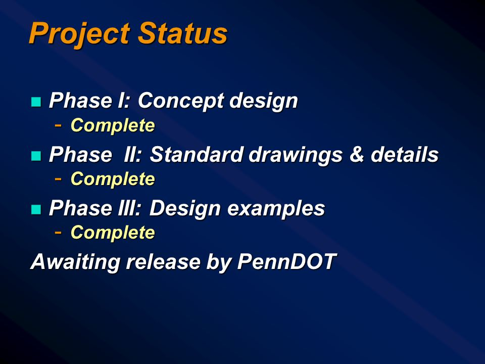 Project Status n Phase I: Concept design - Complete n Phase II: Standard drawings & details - Complete n Phase III: Design examples - Complete Awaiting release by PennDOT