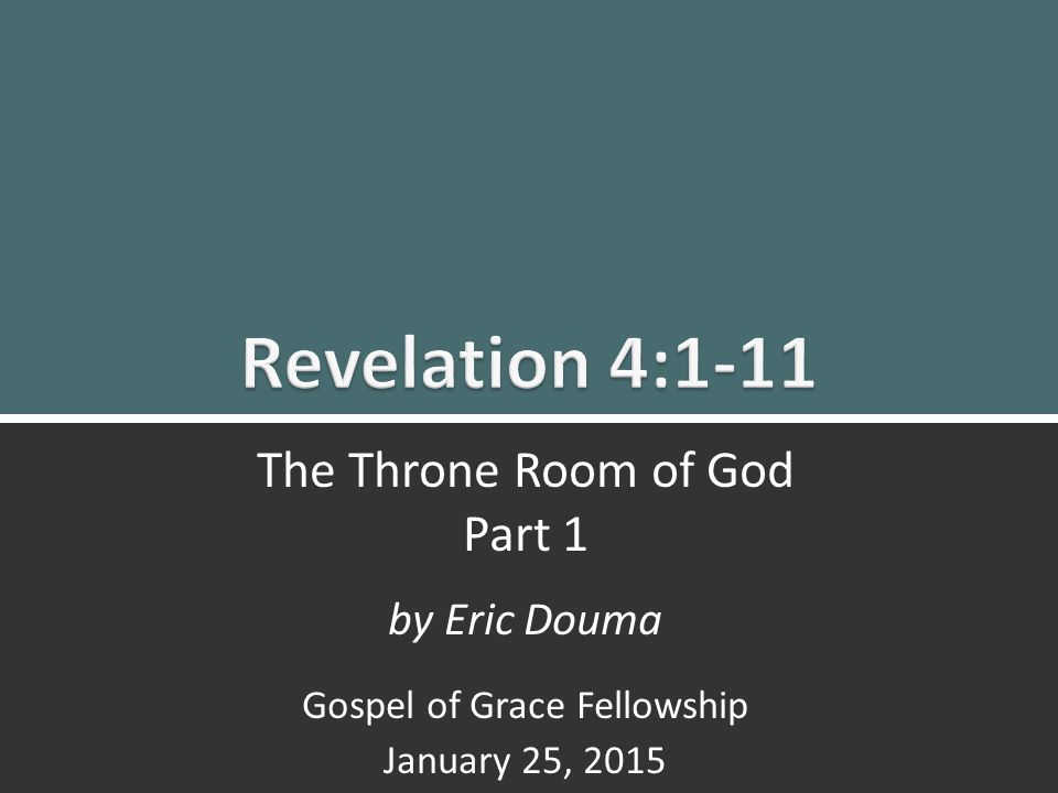Revelation 4:1-11 The Throne Room Part 1 1 The Throne Room of God Part 1 by Eric Douma Gospel of Grace Fellowship January 25, 2015