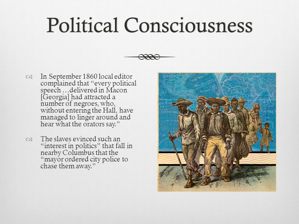 Political ConsciousnessPolitical Consciousness  In September 1860 local editor complained that every political speech …delivered in Macon [Georgia] had attracted a number of negroes, who, without entering the Hall, have managed to linger around and hear what the orators say.  The slaves evinced such an interest in politics that fall in nearby Columbus that the mayor ordered city police to chase them away.