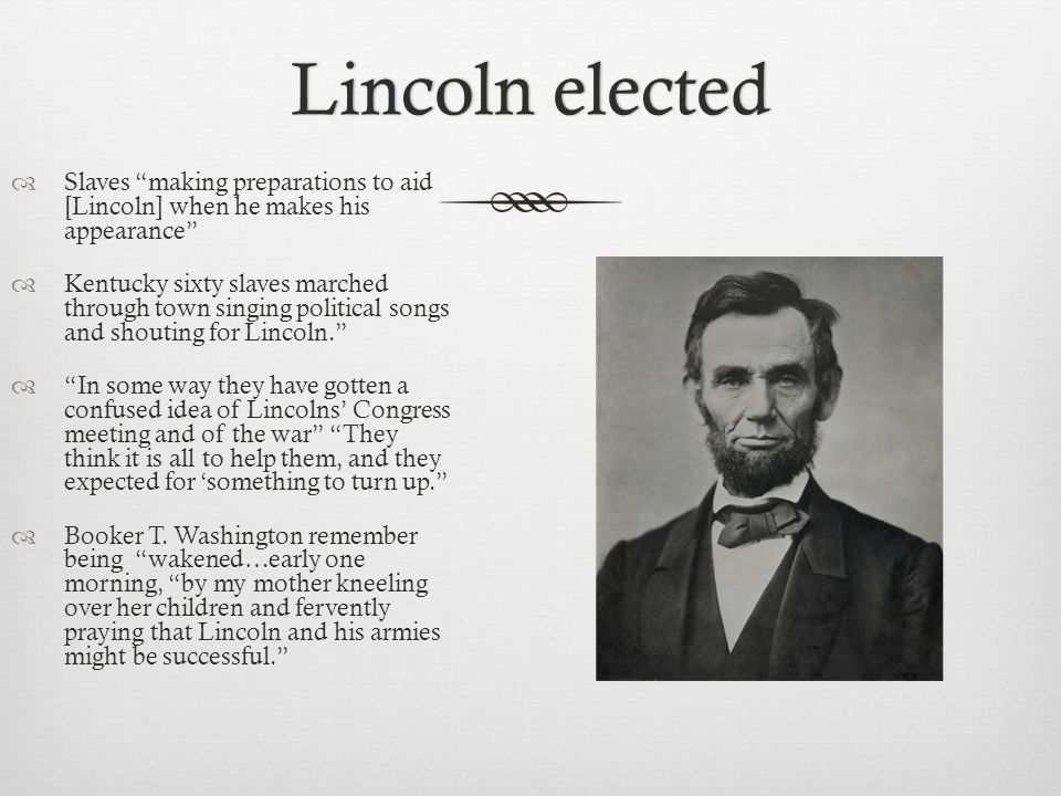 Lincoln electedLincoln elected  Slaves making preparations to aid [Lincoln] when he makes his appearance  Kentucky sixty slaves marched through town singing political songs and shouting for Lincoln.  In some way they have gotten a confused idea of Lincolns' Congress meeting and of the war They think it is all to help them, and they expected for 'something to turn up.  Booker T.
