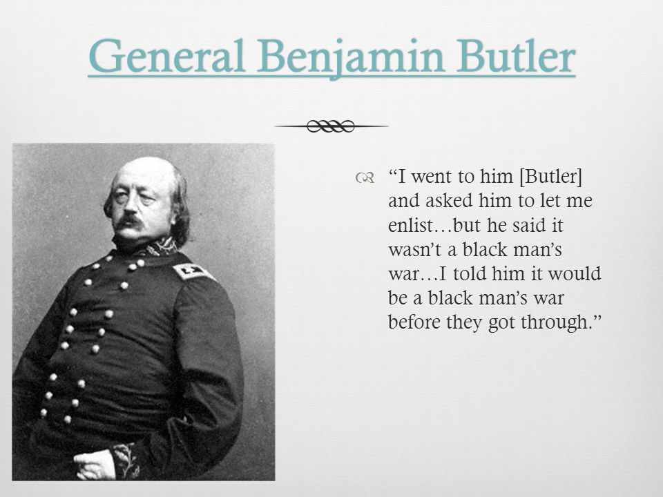 General Benjamin ButlerGeneral Benjamin Butler  I went to him [Butler] and asked him to let me enlist…but he said it wasn't a black man's war…I told him it would be a black man's war before they got through.