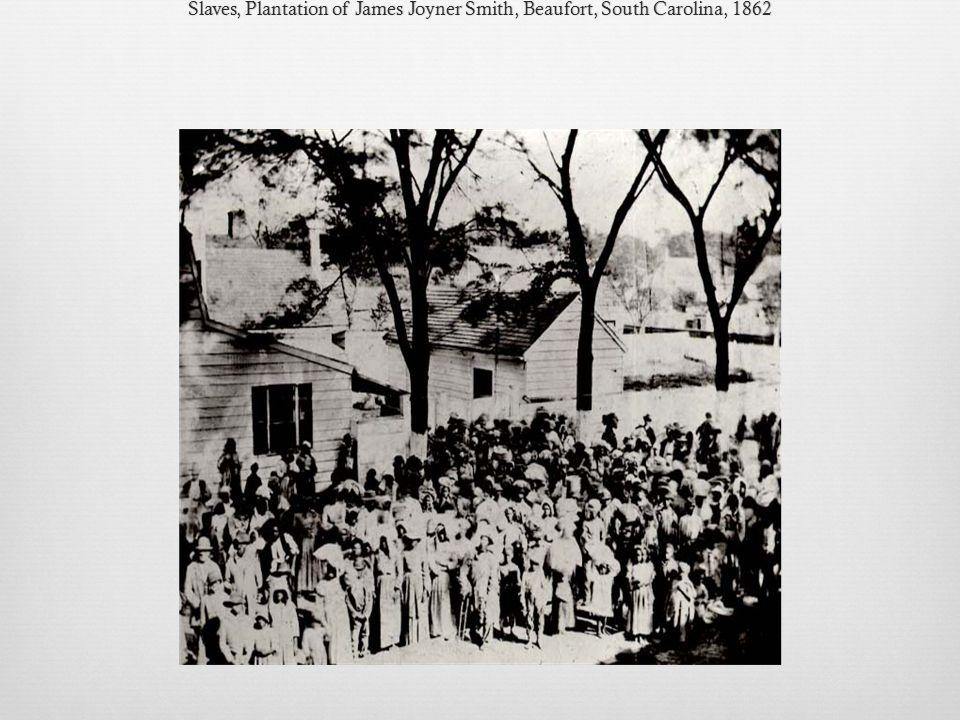 Slaves, Plantation of James Joyner Smith, Beaufort, South Carolina, 1862Slaves, Plantation of James Joyner Smith, Beaufort, South Carolina, 1862