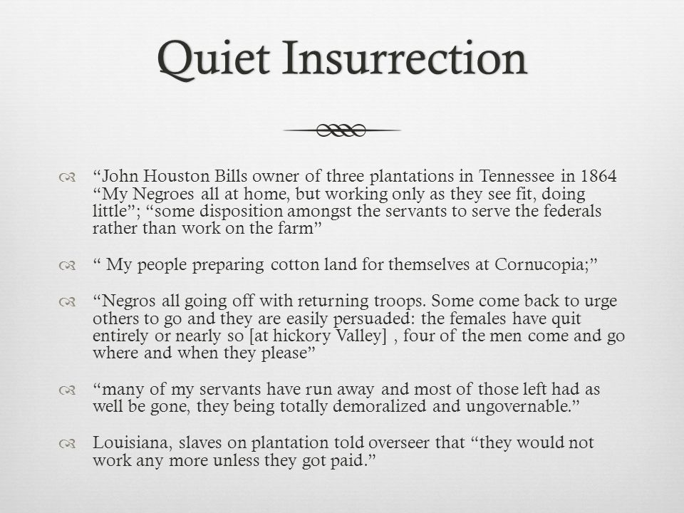 Quiet InsurrectionQuiet Insurrection  John Houston Bills owner of three plantations in Tennessee in 1864 My Negroes all at home, but working only as they see fit, doing little ; some disposition amongst the servants to serve the federals rather than work on the farm  My people preparing cotton land for themselves at Cornucopia;  Negros all going off with returning troops.