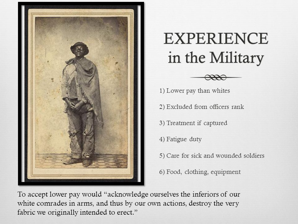 EXPERIENCE in the Military 1) Lower pay than whites 2) Excluded from officers rank 3) Treatment if captured 4) Fatigue duty 5) Care for sick and wounded soldiers 6) Food, clothing, equipment To accept lower pay would acknowledge ourselves the inferiors of our white comrades in arms, and thus by our own actions, destroy the very fabric we originally intended to erect.