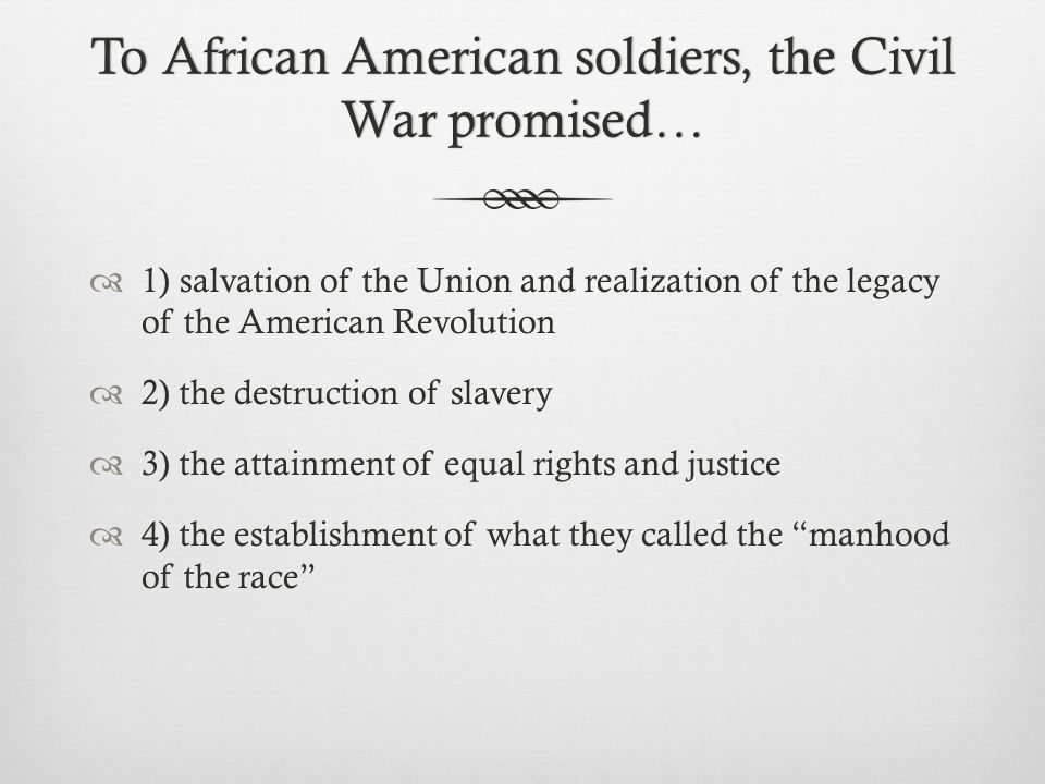 To African American soldiers, the Civil War promised…  1) salvation of the Union and realization of the legacy of the American Revolution  2) the destruction of slavery  3) the attainment of equal rights and justice  4) the establishment of what they called the manhood of the race