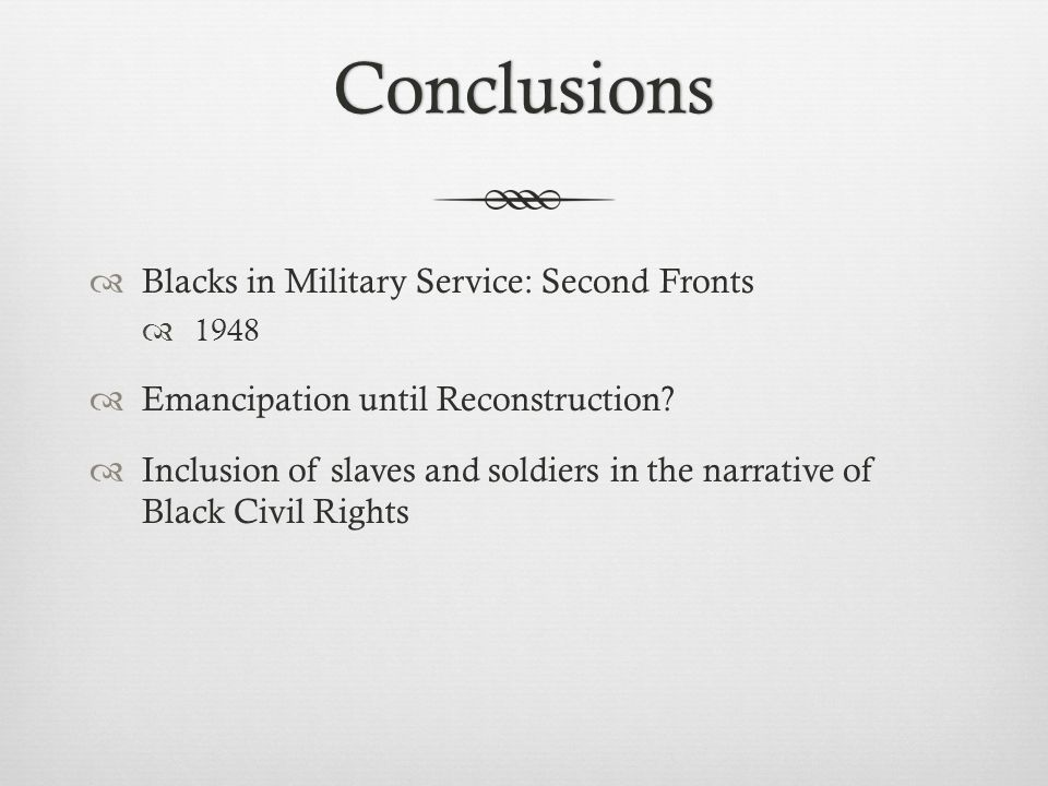 Conclusions  Blacks in Military Service: Second Fronts  1948  Emancipation until Reconstruction.