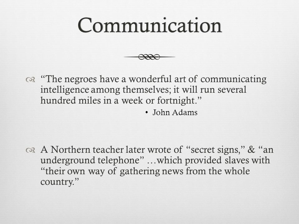 Communication  The negroes have a wonderful art of communicating intelligence among themselves; it will run several hundred miles in a week or fortnight. John Adams  A Northern teacher later wrote of secret signs, & an underground telephone …which provided slaves with their own way of gathering news from the whole country.