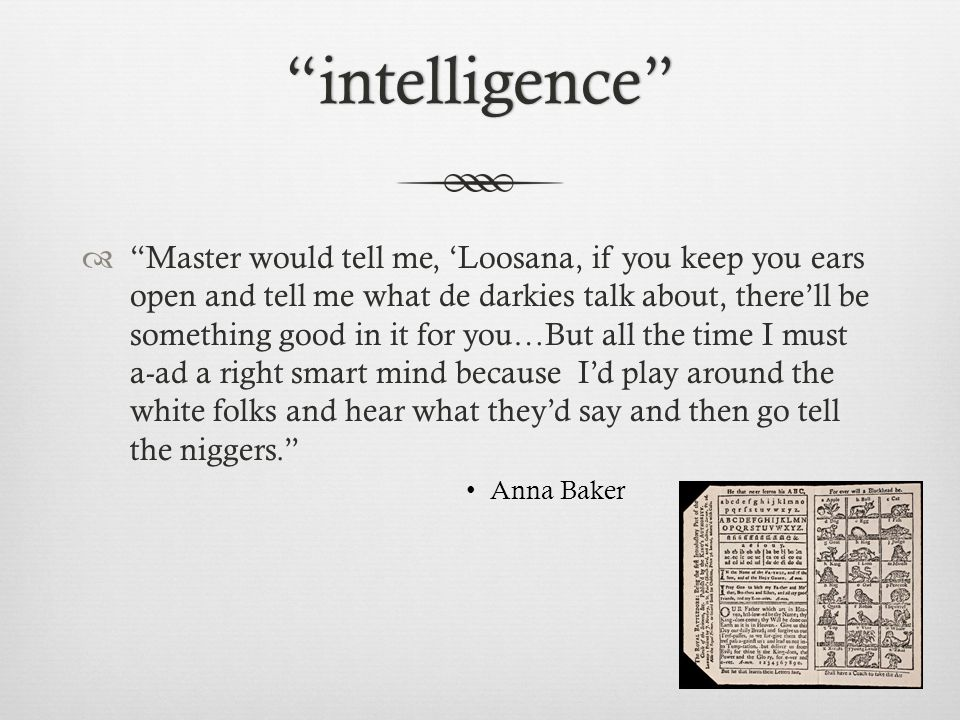 intelligence  Master would tell me, 'Loosana, if you keep you ears open and tell me what de darkies talk about, there'll be something good in it for you…But all the time I must a-ad a right smart mind because I'd play around the white folks and hear what they'd say and then go tell the niggers. Anna Baker