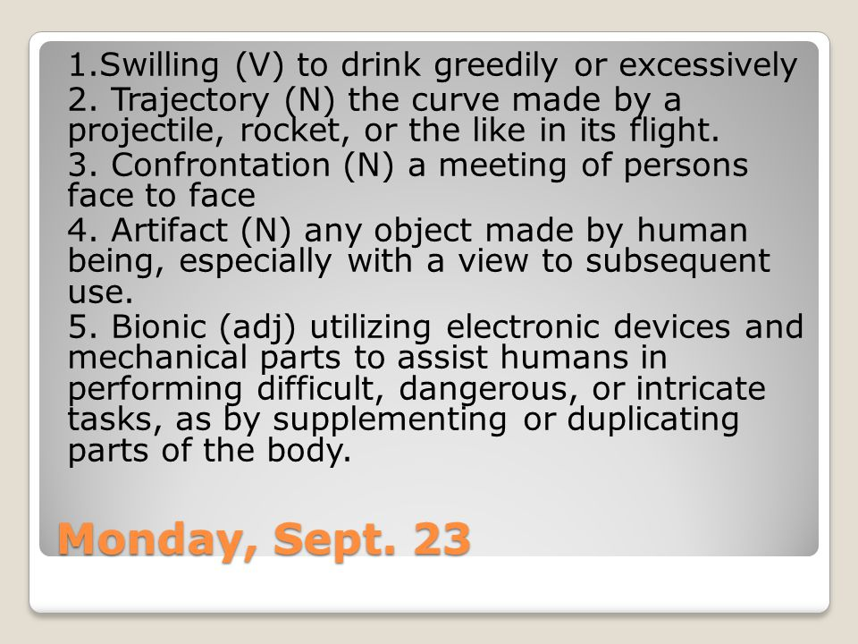 Monday, Sept. 23 1.Swilling (V) to drink greedily or excessively 2. Trajectory (N) the curve made by a projectile, rocket, or the like in its flight.