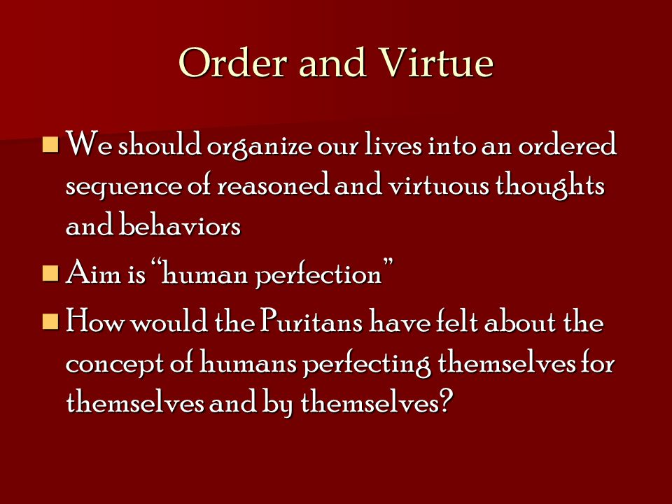 Order and Virtue We should organize our lives into an ordered sequence of reasoned and virtuous thoughts and behaviors We should organize our lives into an ordered sequence of reasoned and virtuous thoughts and behaviors Aim is human perfection Aim is human perfection How would the Puritans have felt about the concept of humans perfecting themselves for themselves and by themselves.