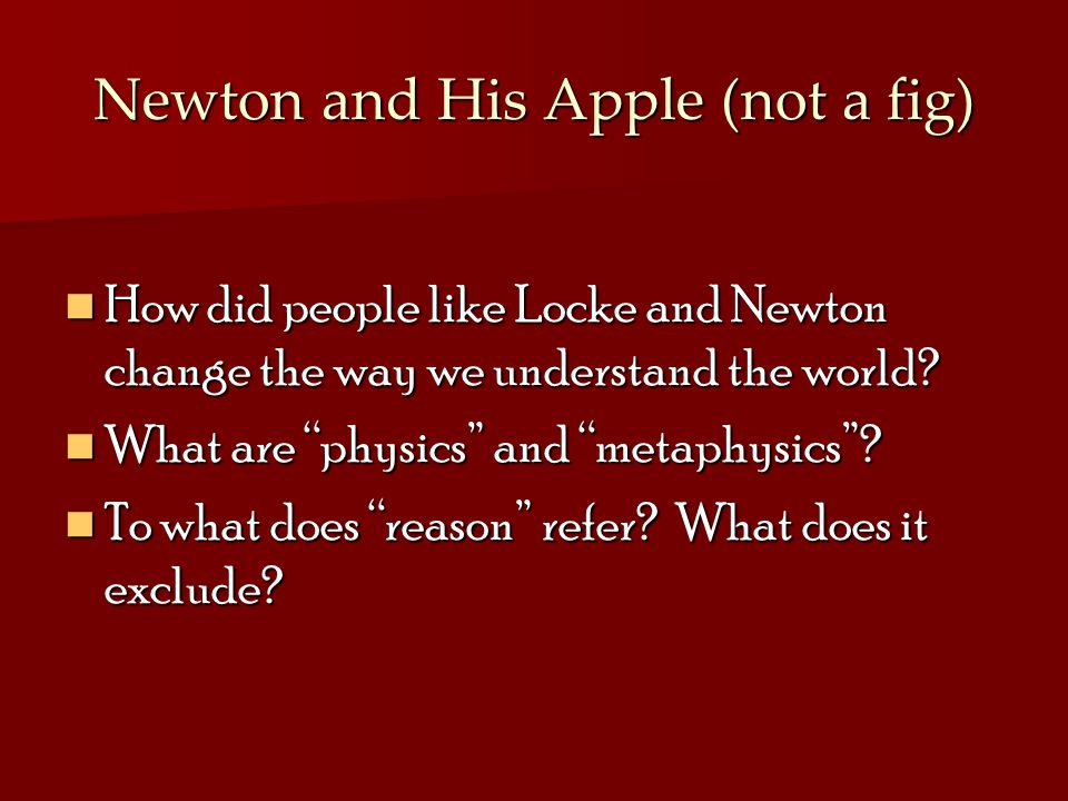 Newton and His Apple (not a fig) How did people like Locke and Newton change the way we understand the world.