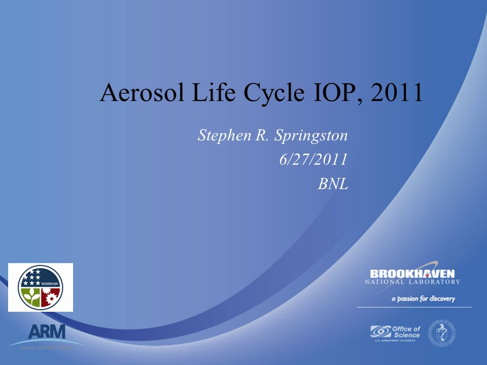Brookhaven Science Associates U.S. Department of Energy Aerosol Life Cycle IOP, 2011 Stephen R. Springston 6/27/2011 BNL