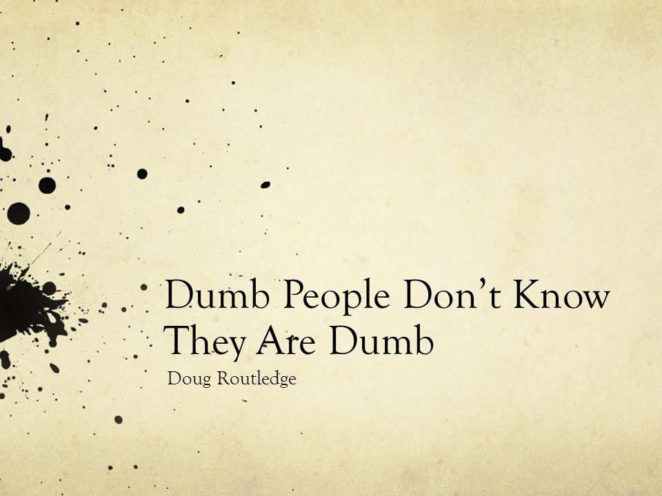 Dumb People Don't Know They Are Dumb Doug Routledge