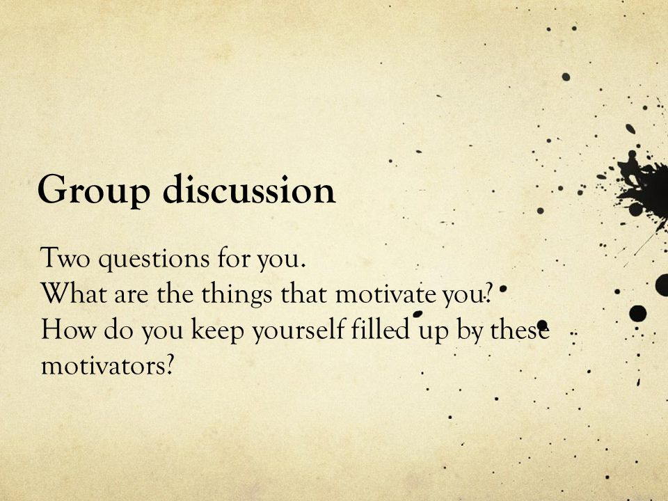 Group discussion Two questions for you. What are the things that motivate you.
