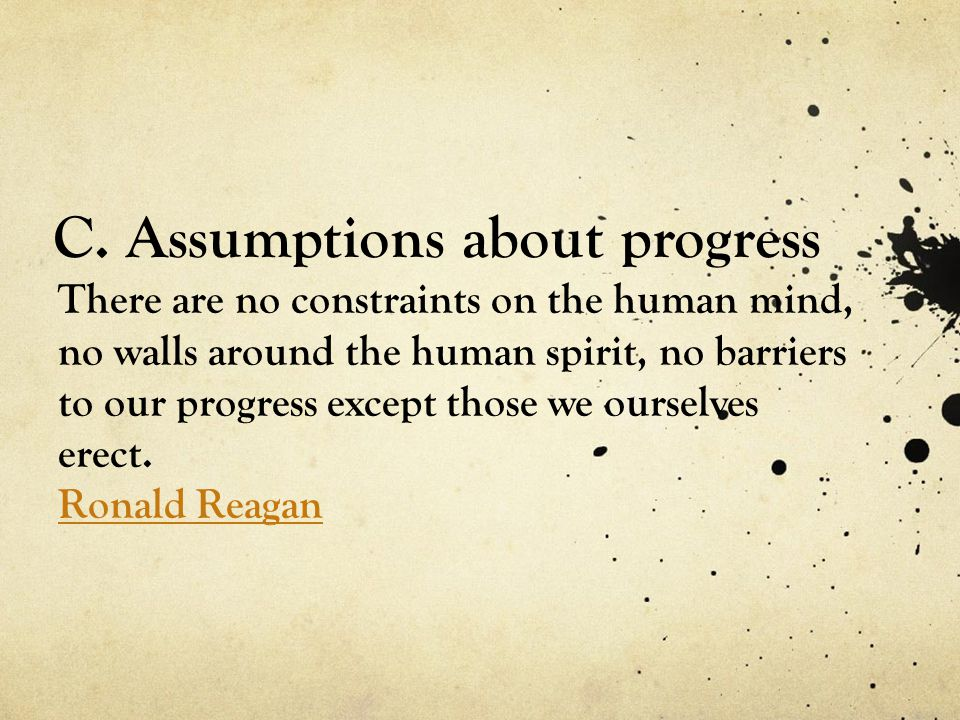 C. Assumptions about progress There are no constraints on the human mind, no walls around the human spirit, no barriers to our progress except those w