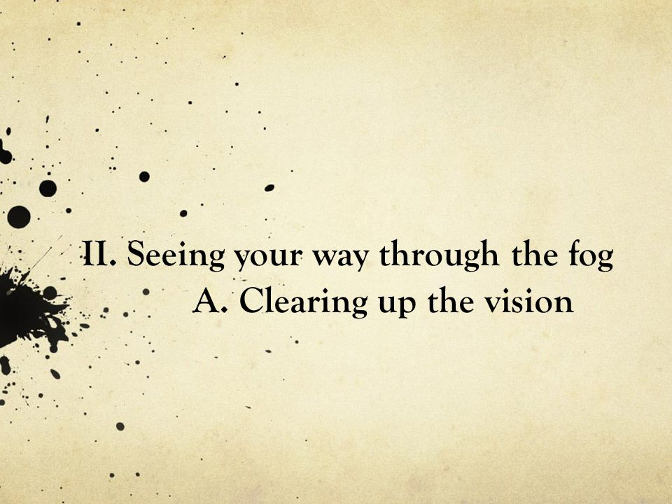 II. Seeing your way through the fog A. Clearing up the vision