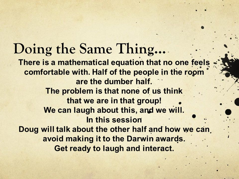 Doing the Same Thing... There is a mathematical equation that no one feels comfortable with.
