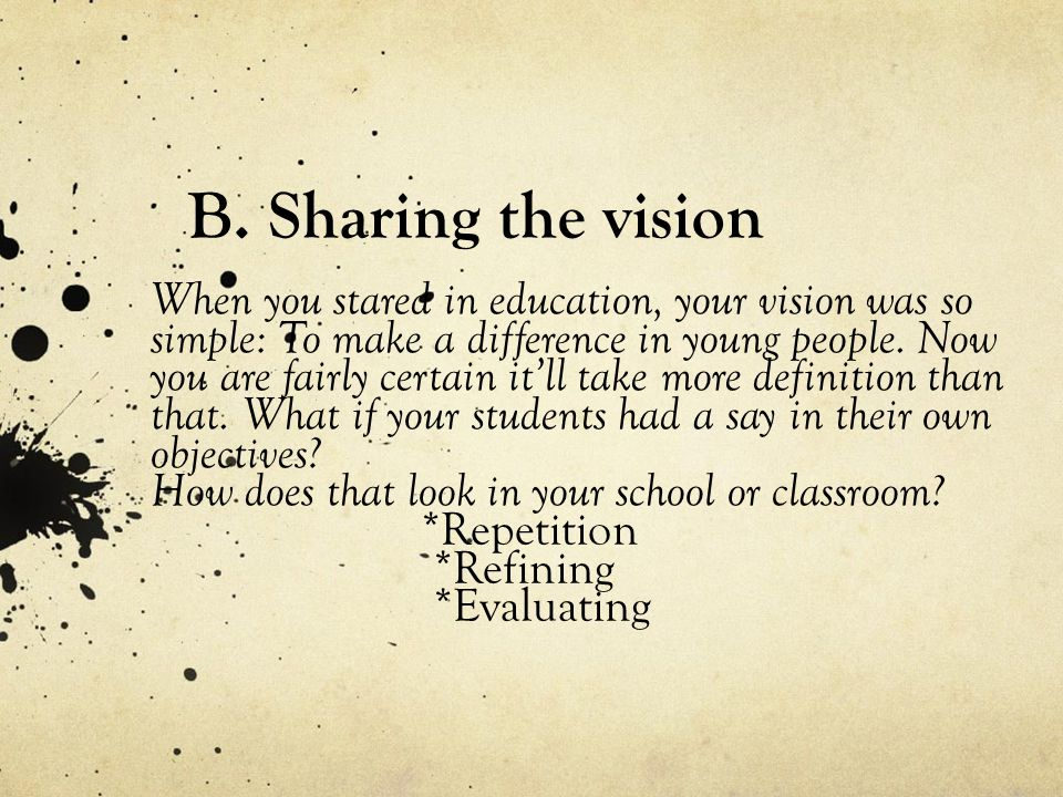 B. Sharing the vision When you stared in education, your vision was so simple: To make a difference in young people. Now you are fairly certain it'll