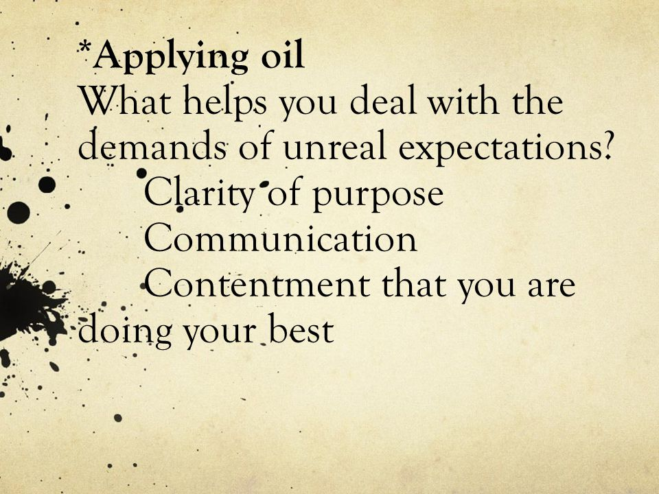 *Applying oil What helps you deal with the demands of unreal expectations.