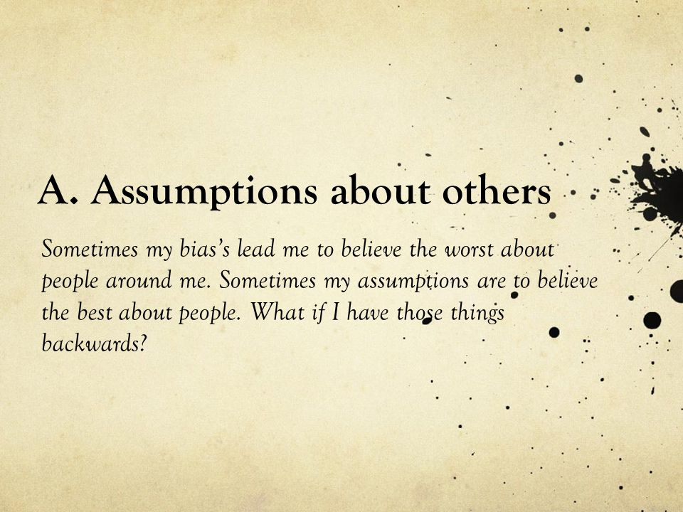A. Assumptions about others Sometimes my bias's lead me to believe the worst about people around me. Sometimes my assumptions are to believe the best