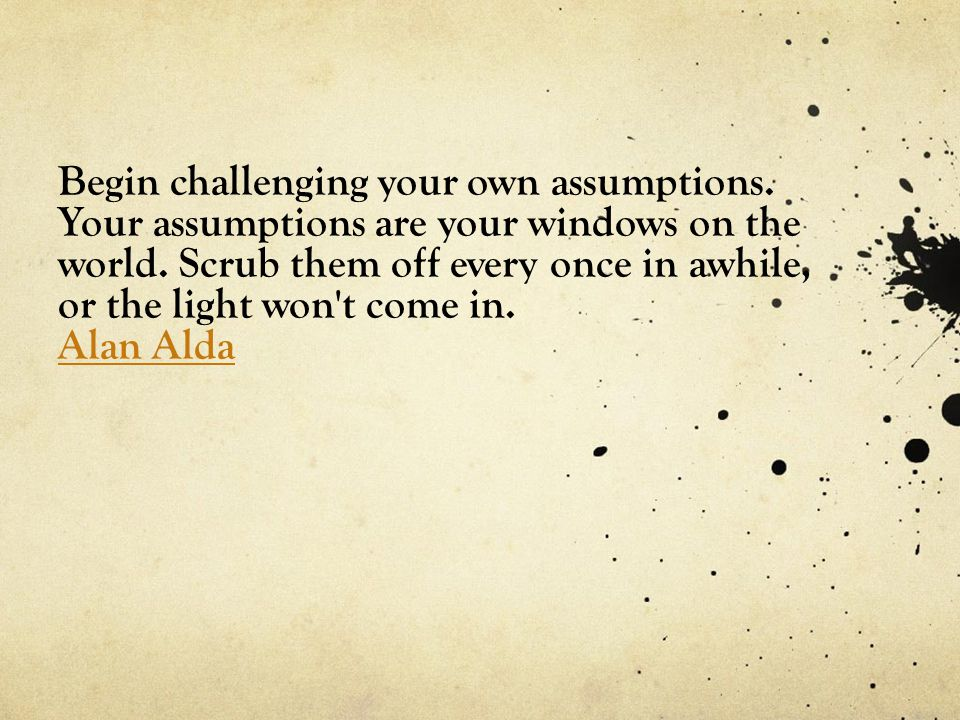 Begin challenging your own assumptions. Your assumptions are your windows on the world.