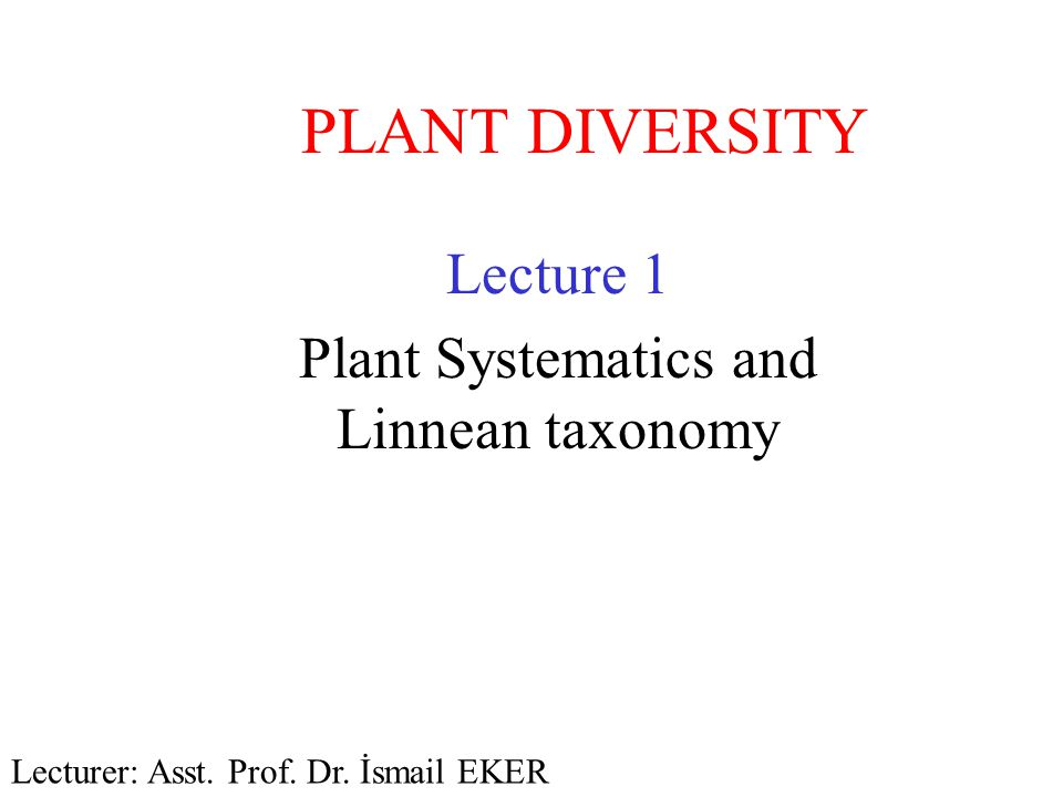 PLANT DIVERSITY Lecture 1 Plant Systematics and Linnean taxonomy Lecturer: Asst. Prof. Dr. İsmail EKER