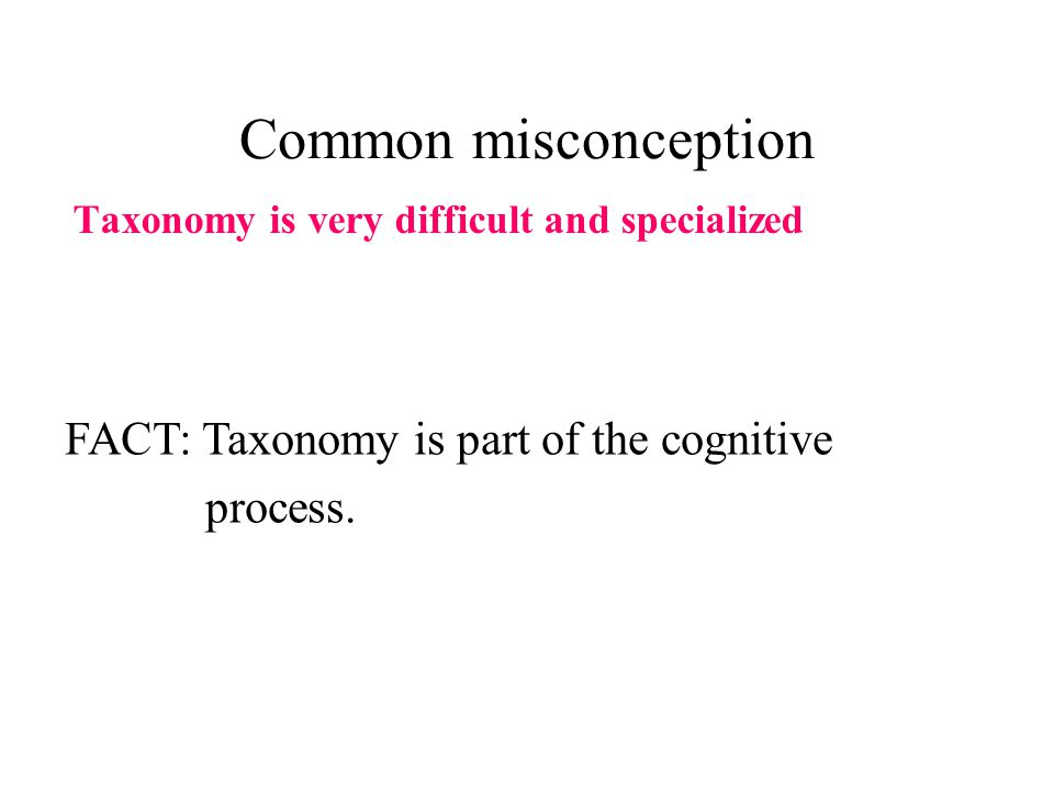 Common misconception Taxonomy is very difficult and specialized FACT: Taxonomy is part of the cognitive process.