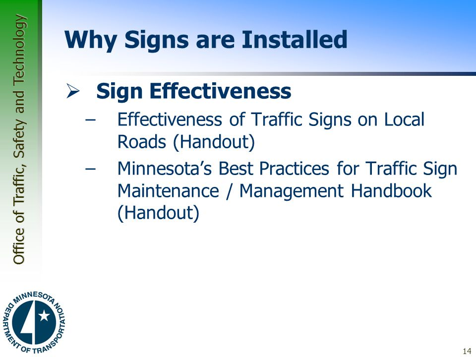 Office of Traffic, Safety and Technology 14 Why Signs are Installed  Sign Effectiveness –Effectiveness of Traffic Signs on Local Roads (Handout) –Minnesota's Best Practices for Traffic Sign Maintenance / Management Handbook (Handout)