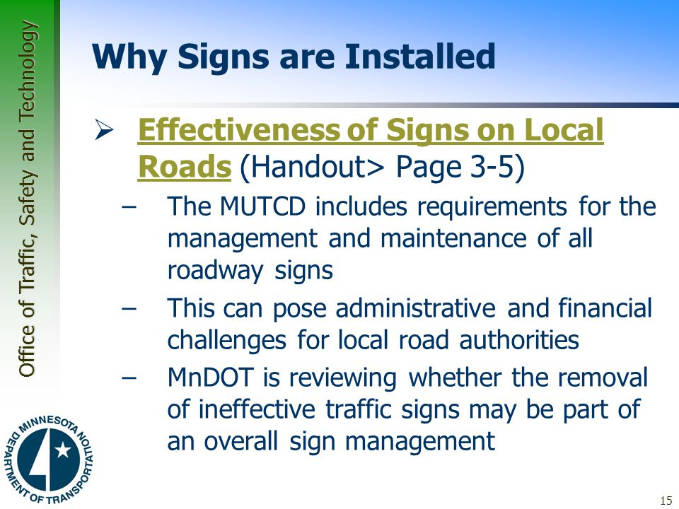 Office of Traffic, Safety and Technology 15 Why Signs are Installed  Effectiveness of Signs on Local Roads (Handout> Page 3-5) Effectiveness of Signs on Local Roads –The MUTCD includes requirements for the management and maintenance of all roadway signs –This can pose administrative and financial challenges for local road authorities –MnDOT is reviewing whether the removal of ineffective traffic signs may be part of an overall sign management