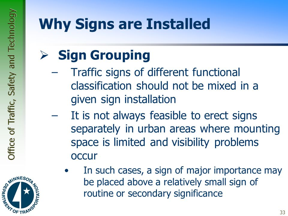 Office of Traffic, Safety and Technology 33 Why Signs are Installed  Sign Grouping –Traffic signs of different functional classification should not be mixed in a given sign installation –It is not always feasible to erect signs separately in urban areas where mounting space is limited and visibility problems occur In such cases, a sign of major importance may be placed above a relatively small sign of routine or secondary significance