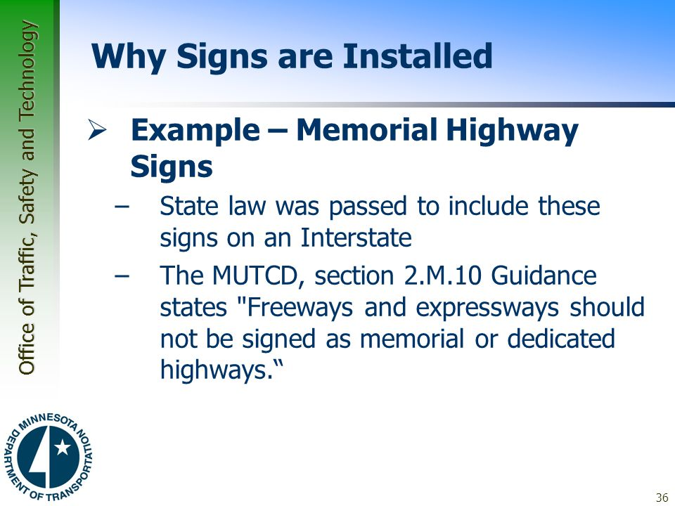 Office of Traffic, Safety and Technology 36 Why Signs are Installed  Example – Memorial Highway Signs –State law was passed to include these signs on an Interstate –The MUTCD, section 2.M.10 Guidance states Freeways and expressways should not be signed as memorial or dedicated highways.