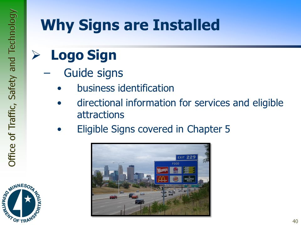 Office of Traffic, Safety and Technology 40 Why Signs are Installed  Logo Sign –Guide signs business identification directional information for services and eligible attractions Eligible Signs covered in Chapter 5