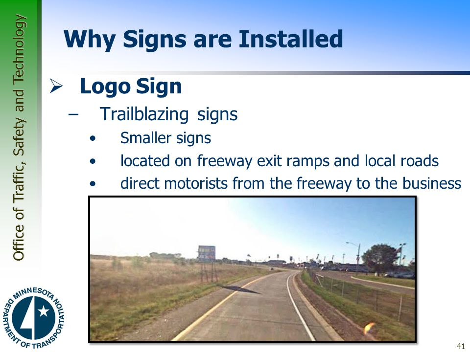 Office of Traffic, Safety and Technology 41 Why Signs are Installed  Logo Sign –Trailblazing signs Smaller signs located on freeway exit ramps and local roads direct motorists from the freeway to the business