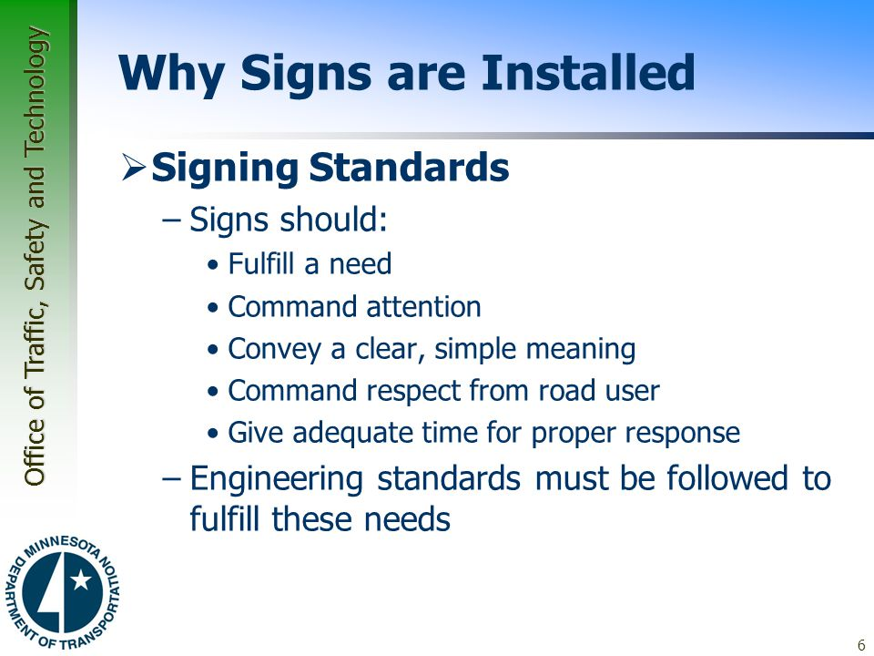 Office of Traffic, Safety and Technology Why Signs are Installed  Signing Standards –Signs should: Fulfill a need Command attention Convey a clear, simple meaning Command respect from road user Give adequate time for proper response –Engineering standards must be followed to fulfill these needs 6