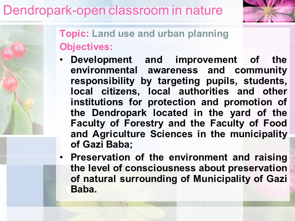 Dendropark-open classroom in nature Topic: Land use and urban planning Objectives: Development and improvement of the environmental awareness and community responsibility by targeting pupils, students, local citizens, local authorities and other institutions for protection and promotion of the Dendropark located in the yard of the Faculty of Forestry and the Faculty of Food and Agriculture Sciences in the municipality of Gazi Baba; Preservation of the environment and raising the level of consciousness about preservation of natural surrounding of Municipality of Gazi Baba.