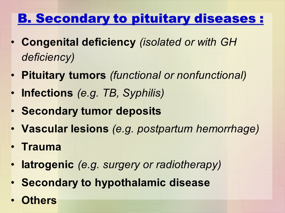 B. Secondary to pituitary diseases : Congenital deficiency (isolated or with GH deficiency) Pituitary tumors (functional or nonfunctional) Infections